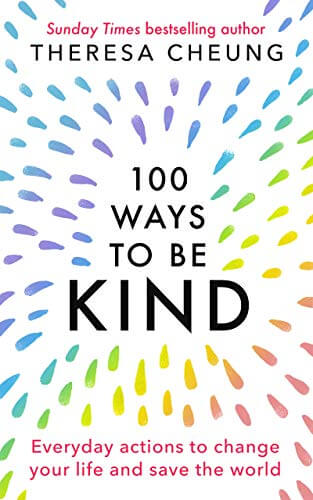 100 Ways to Be Kind: Everyday actions to change your life and save the world - Theresa Cheung